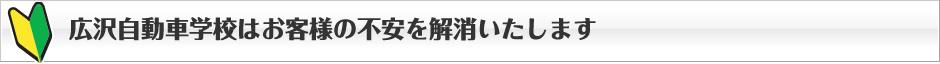 広沢自動車学校はお客様の不安を解消します。