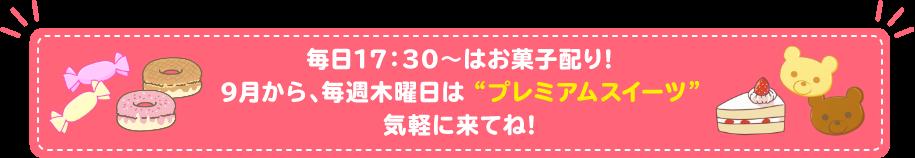 """毎日17:30〜はお菓子配り!9月から、毎週木曜日は """"プレミアムスイーツ""""気軽に来てね!"""
